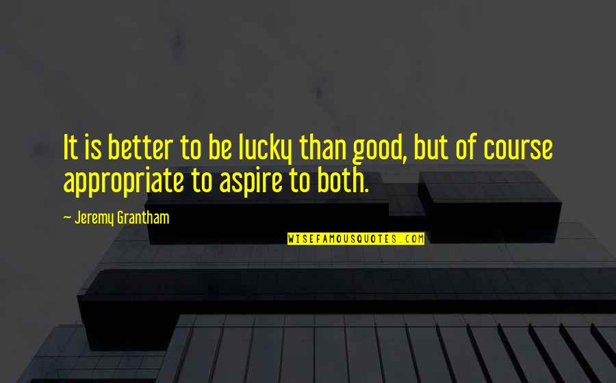 Grantham's Quotes By Jeremy Grantham: It is better to be lucky than good,