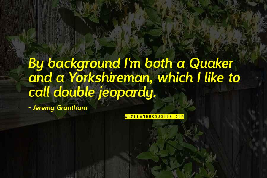 Grantham's Quotes By Jeremy Grantham: By background I'm both a Quaker and a