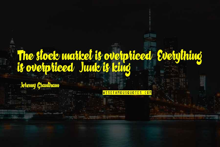 Grantham's Quotes By Jeremy Grantham: The stock market is overpriced. Everything is overpriced.