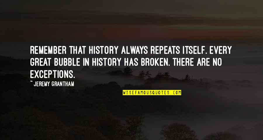 Grantham's Quotes By Jeremy Grantham: Remember that history always repeats itself. Every great