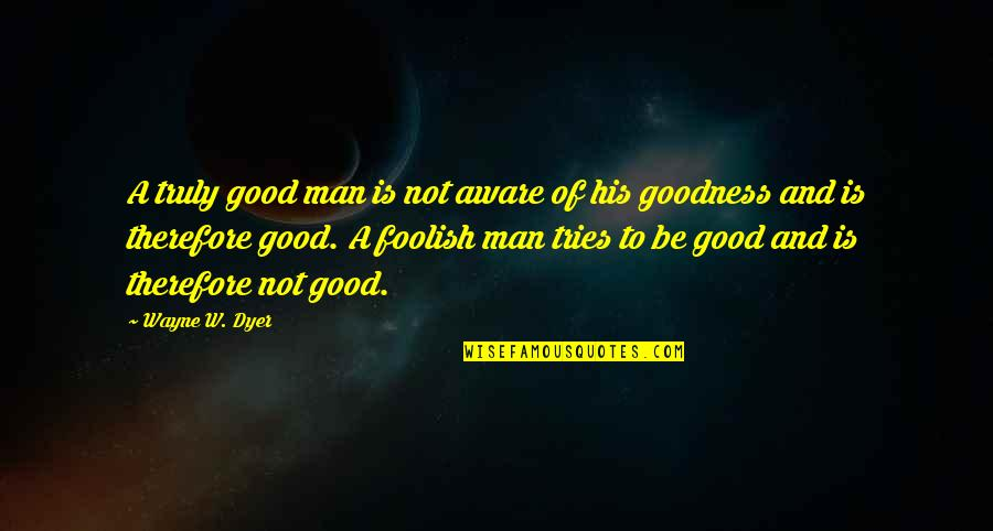 Grantland Frank Underwood Quotes By Wayne W. Dyer: A truly good man is not aware of