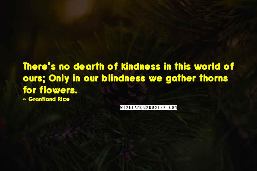 Grantland Rice quotes: There's no dearth of kindness in this world of ours; Only in our blindness we gather thorns for flowers.
