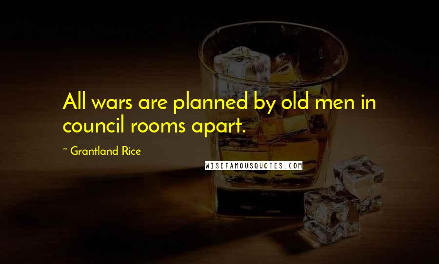 Grantland Rice quotes: All wars are planned by old men in council rooms apart.