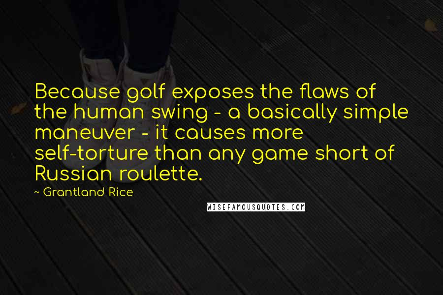 Grantland Rice quotes: Because golf exposes the flaws of the human swing - a basically simple maneuver - it causes more self-torture than any game short of Russian roulette.