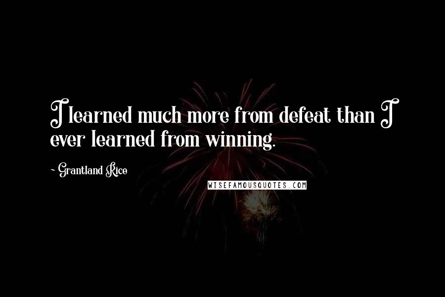 Grantland Rice quotes: I learned much more from defeat than I ever learned from winning.