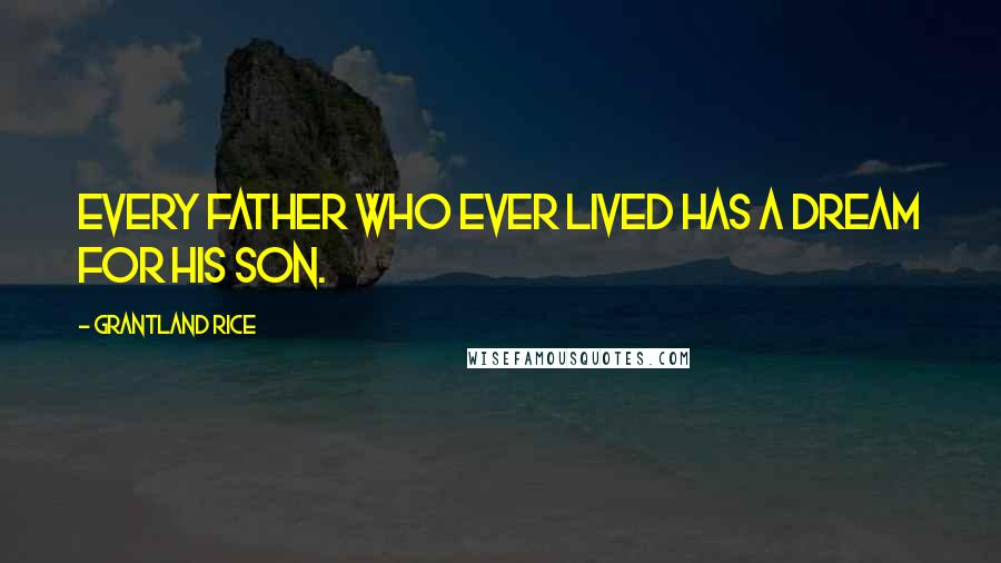 Grantland Rice quotes: Every father who ever lived has a dream for his son.