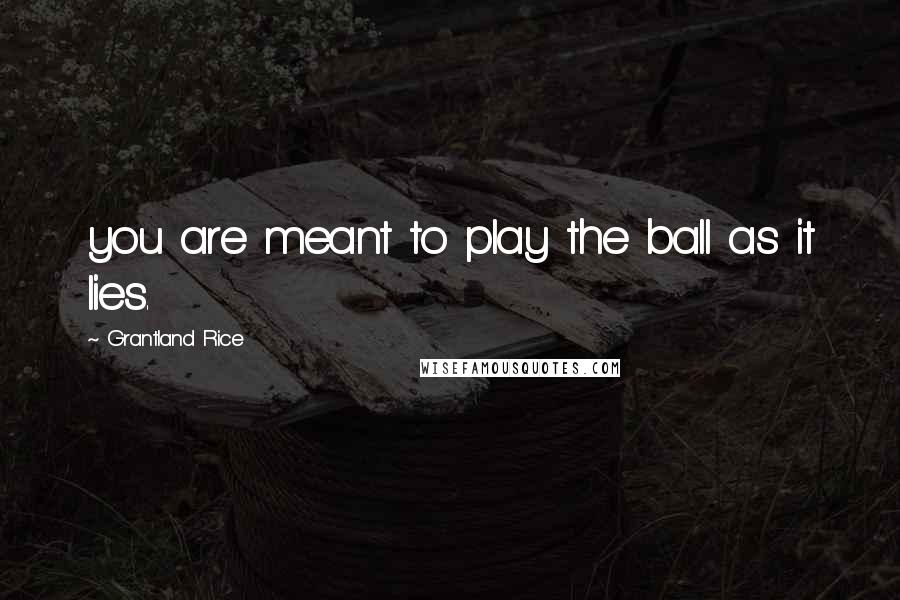 Grantland Rice quotes: you are meant to play the ball as it lies.