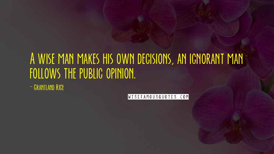 Grantland Rice quotes: A wise man makes his own decisions, an ignorant man follows the public opinion.