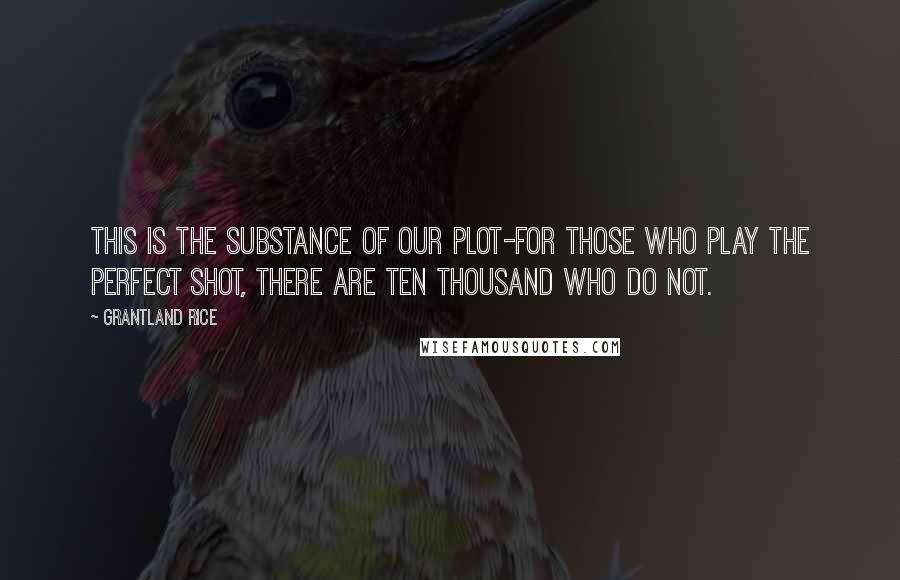 Grantland Rice quotes: This is the substance of our Plot-For those who play the Perfect Shot, There are ten thousand who do not.