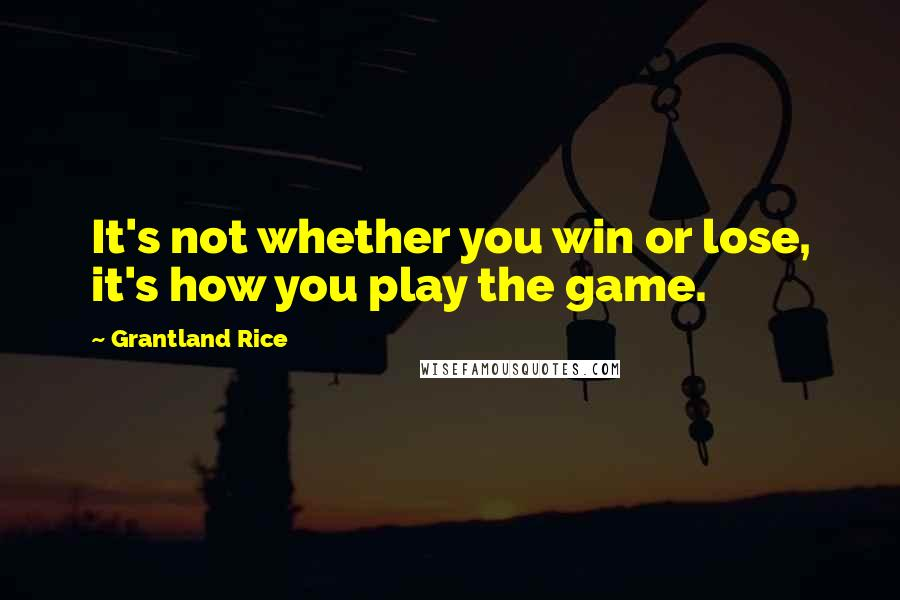 Grantland Rice quotes: It's not whether you win or lose, it's how you play the game.