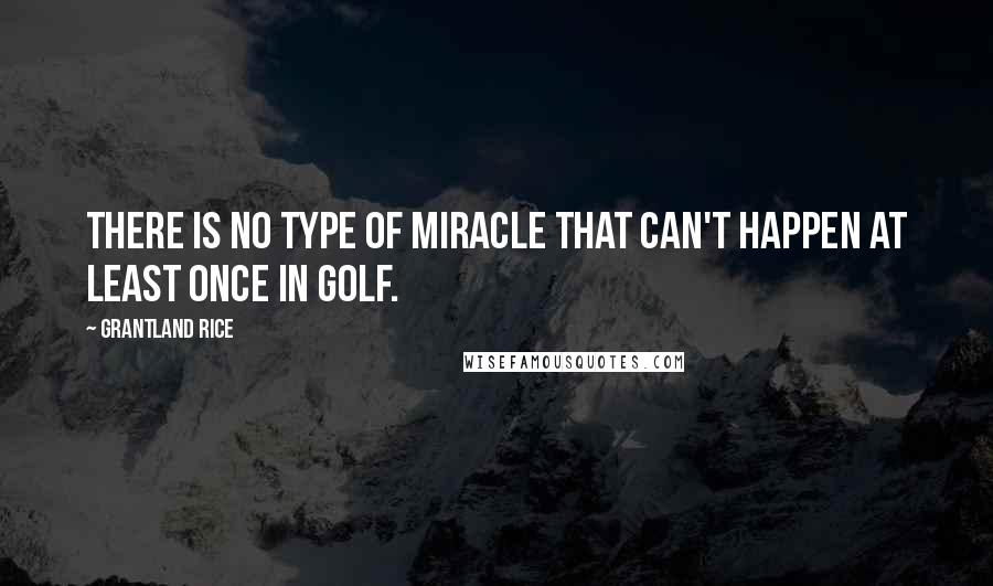 Grantland Rice quotes: There is no type of miracle that can't happen at least once in golf.