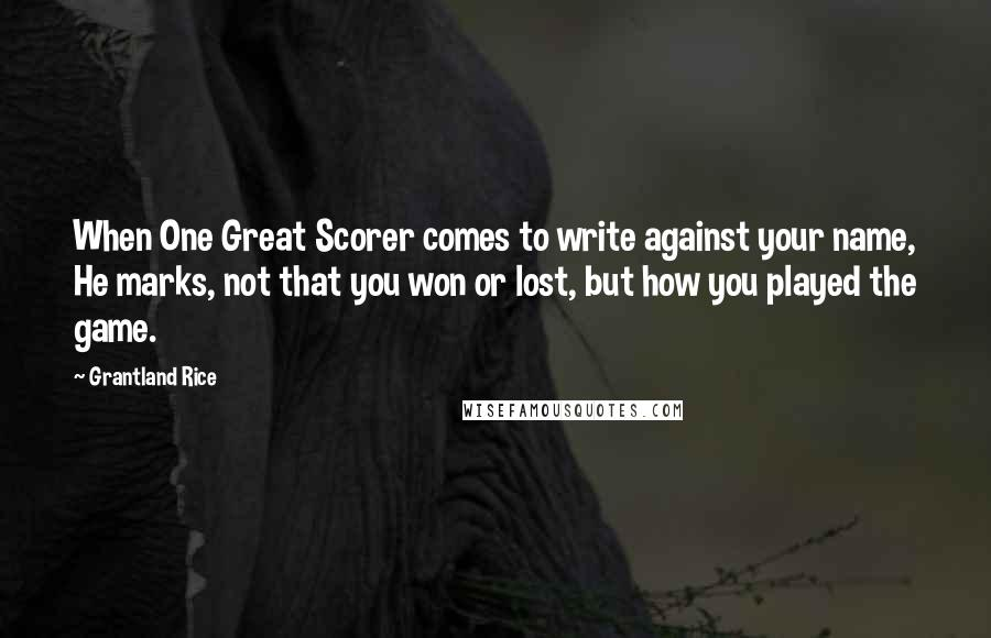 Grantland Rice quotes: When One Great Scorer comes to write against your name, He marks, not that you won or lost, but how you played the game.