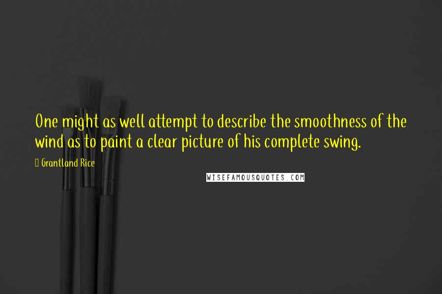 Grantland Rice quotes: One might as well attempt to describe the smoothness of the wind as to paint a clear picture of his complete swing.