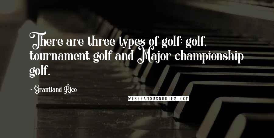 Grantland Rice quotes: There are three types of golf: golf, tournament golf and Major championship golf.