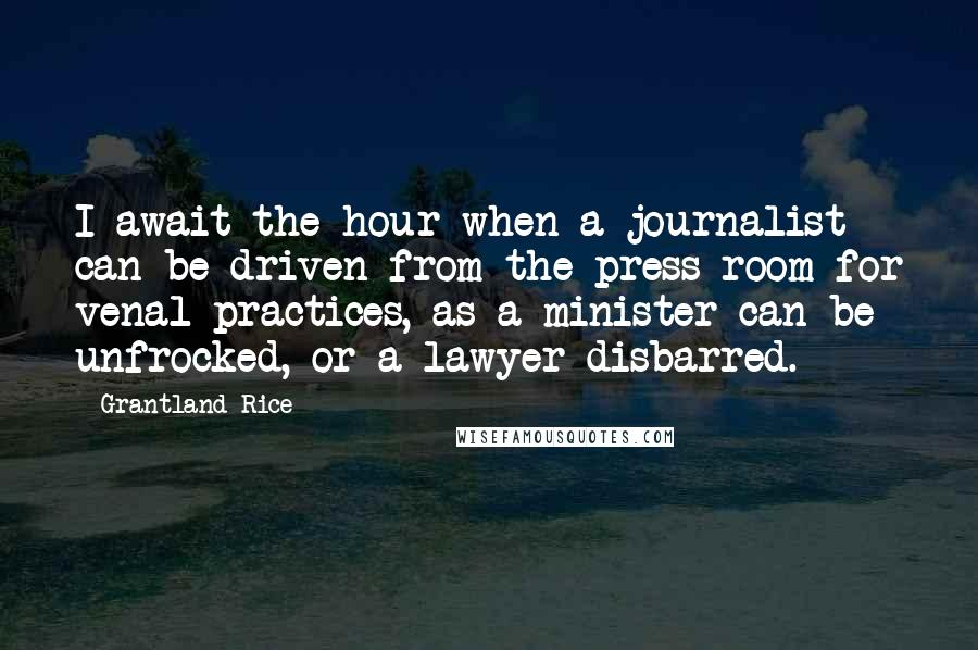 Grantland Rice quotes: I await the hour when a journalist can be driven from the press room for venal practices, as a minister can be unfrocked, or a lawyer disbarred.