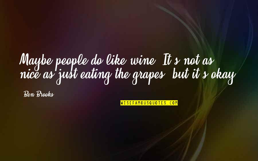 Grapes And Wine Quotes By Ben Brooks: Maybe people do like wine. It's not as