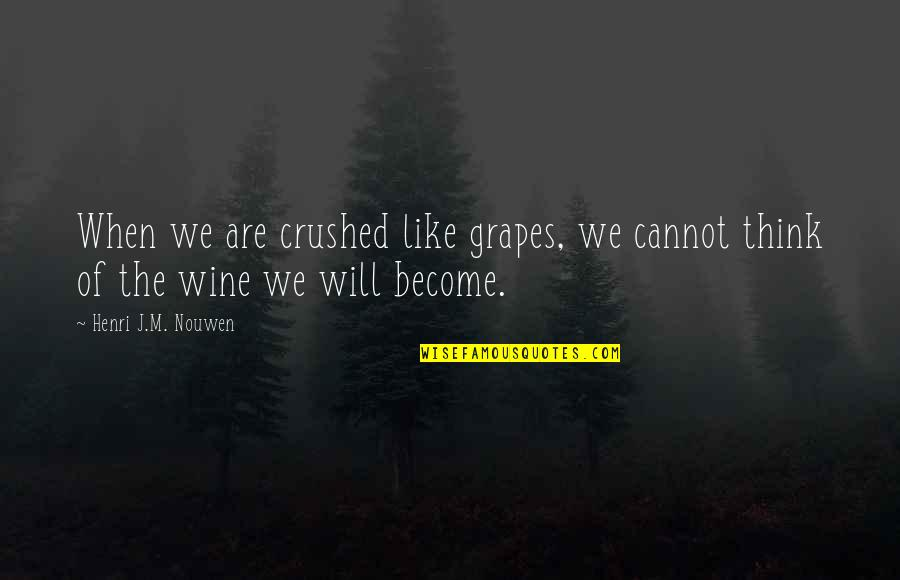 Grapes And Wine Quotes By Henri J.M. Nouwen: When we are crushed like grapes, we cannot