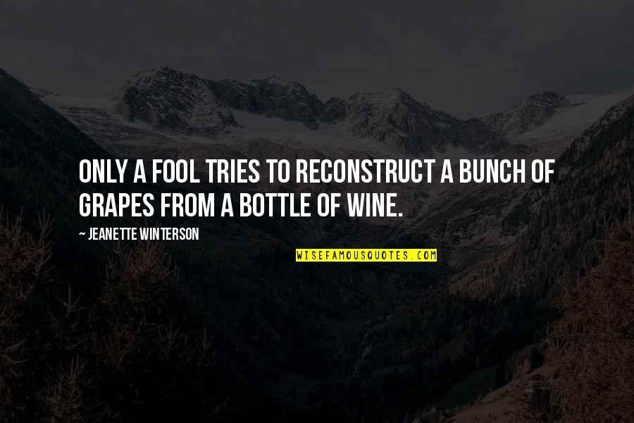 Grapes And Wine Quotes By Jeanette Winterson: Only a fool tries to reconstruct a bunch