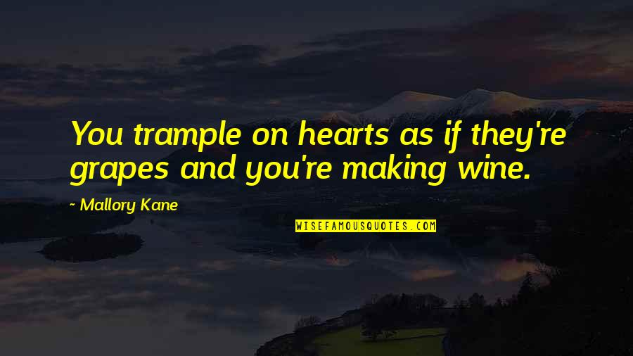 Grapes And Wine Quotes By Mallory Kane: You trample on hearts as if they're grapes