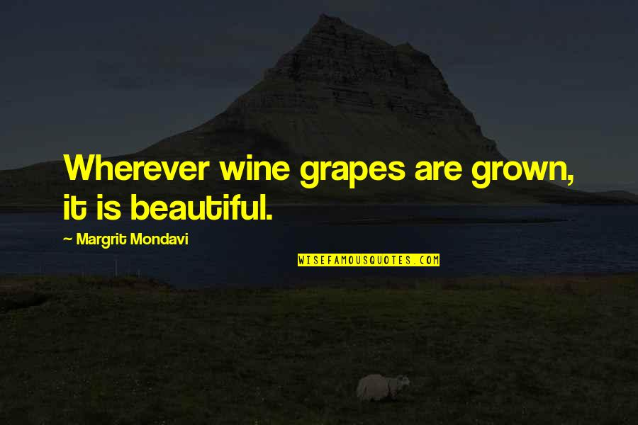 Grapes And Wine Quotes By Margrit Mondavi: Wherever wine grapes are grown, it is beautiful.