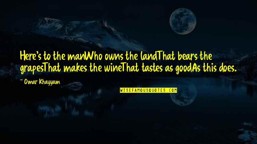 Grapes And Wine Quotes By Omar Khayyam: Here's to the manWho owns the landThat bears