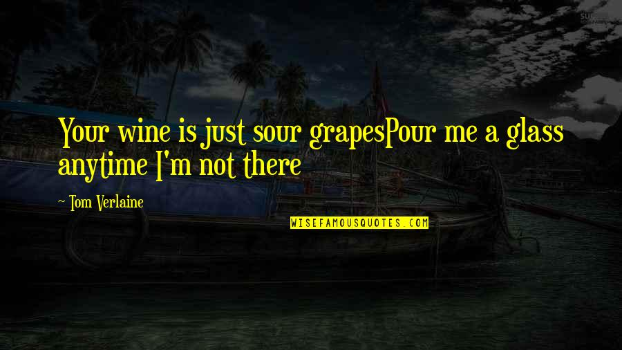 Grapes And Wine Quotes By Tom Verlaine: Your wine is just sour grapesPour me a