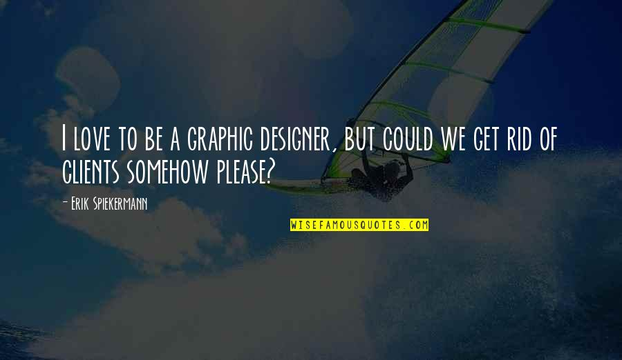 Graphic Designer Quotes By Erik Spiekermann: I love to be a graphic designer, but