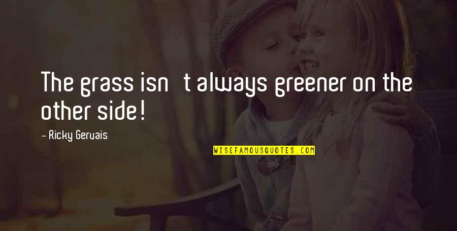 Grass Isn Greener On The Other Side Quotes By Ricky Gervais: The grass isn't always greener on the other