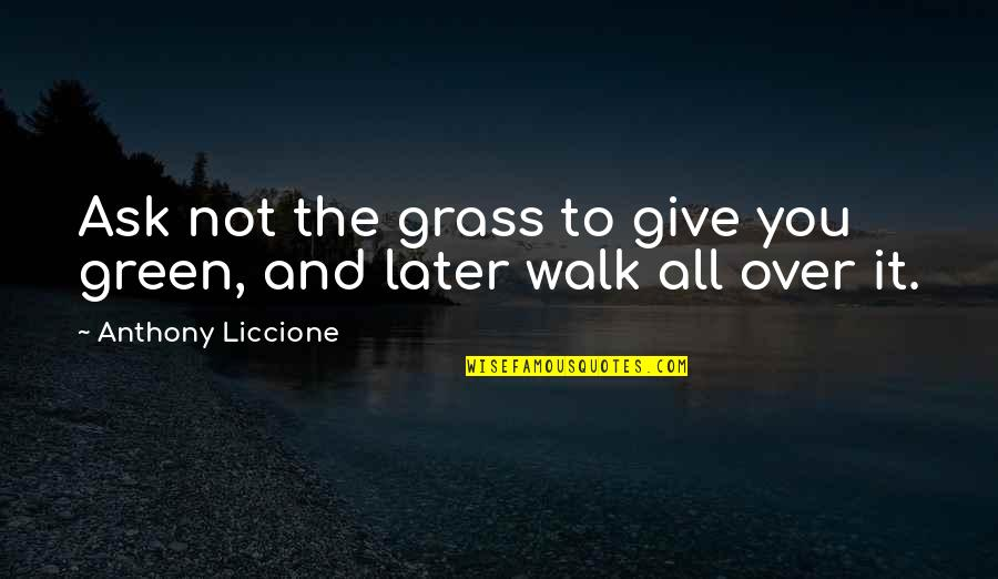 Grass's Quotes By Anthony Liccione: Ask not the grass to give you green,