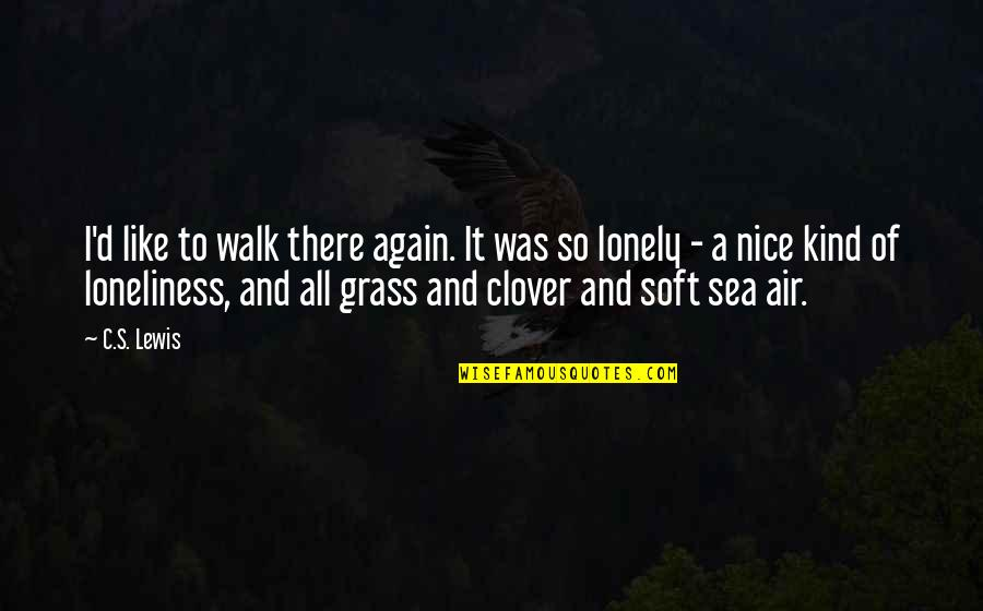 Grass's Quotes By C.S. Lewis: I'd like to walk there again. It was