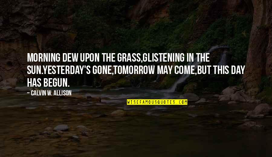 Grass's Quotes By Calvin W. Allison: Morning dew upon the grass,glistening in the sun.Yesterday's