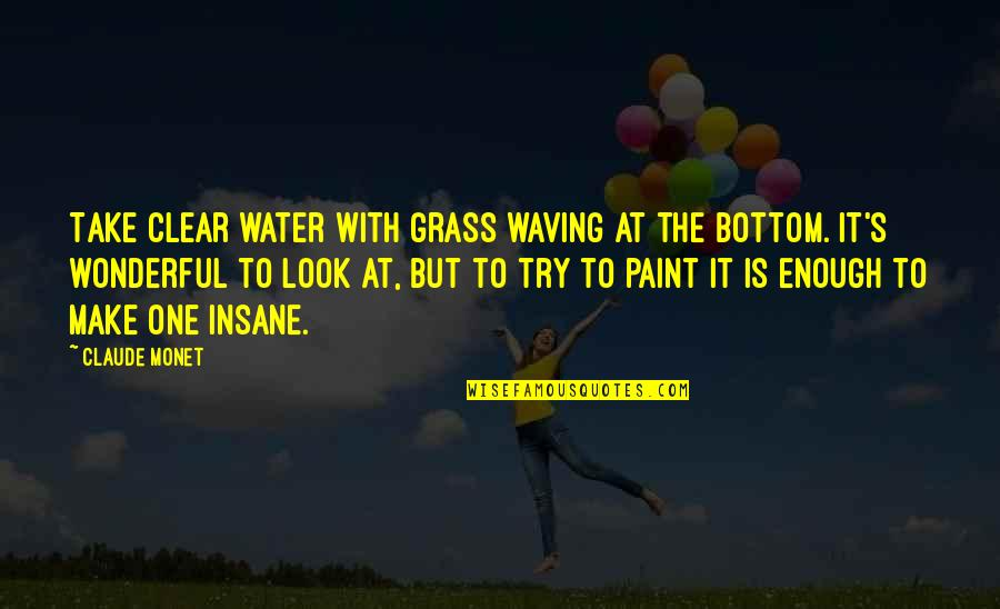 Grass's Quotes By Claude Monet: Take clear water with grass waving at the