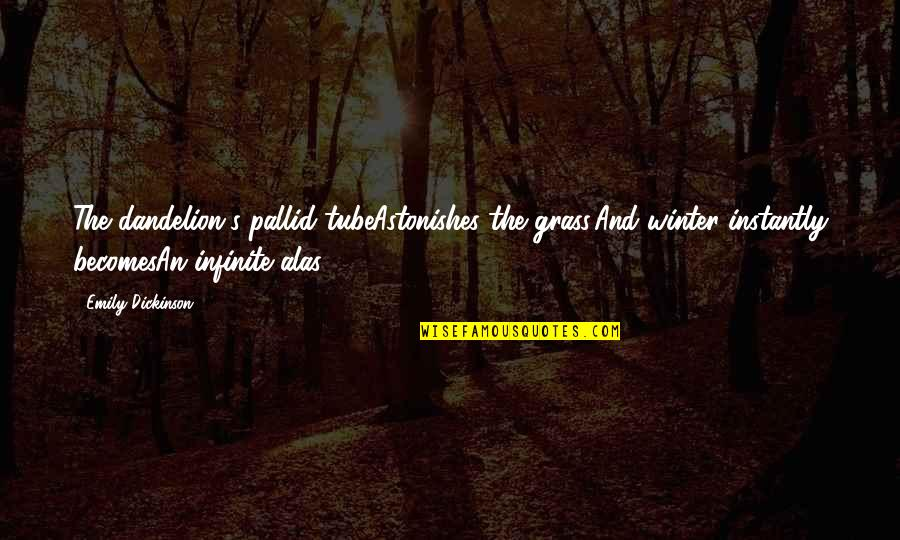 Grass's Quotes By Emily Dickinson: The dandelion's pallid tubeAstonishes the grass,And winter instantly