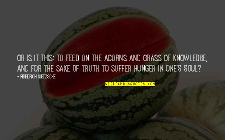 Grass's Quotes By Friedrich Nietzsche: Or is it this: To feed on the