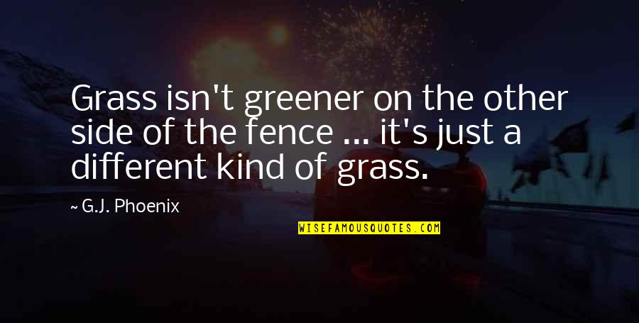 Grass's Quotes By G.J. Phoenix: Grass isn't greener on the other side of