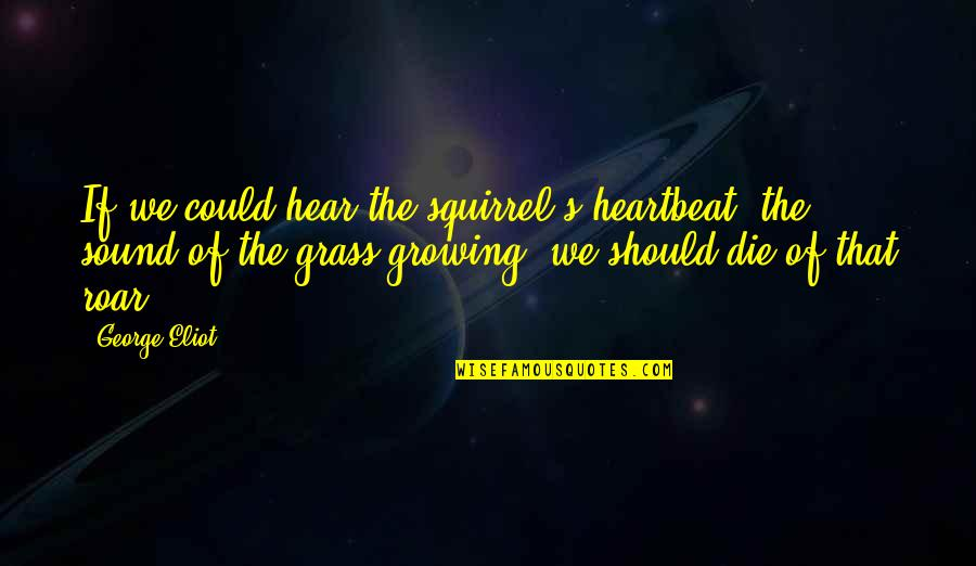 Grass's Quotes By George Eliot: If we could hear the squirrel's heartbeat, the