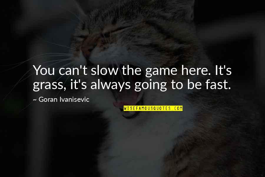 Grass's Quotes By Goran Ivanisevic: You can't slow the game here. It's grass,