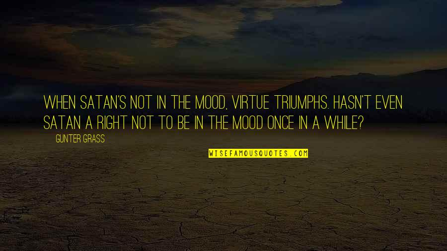 Grass's Quotes By Gunter Grass: When Satan's not in the mood, virtue triumphs.