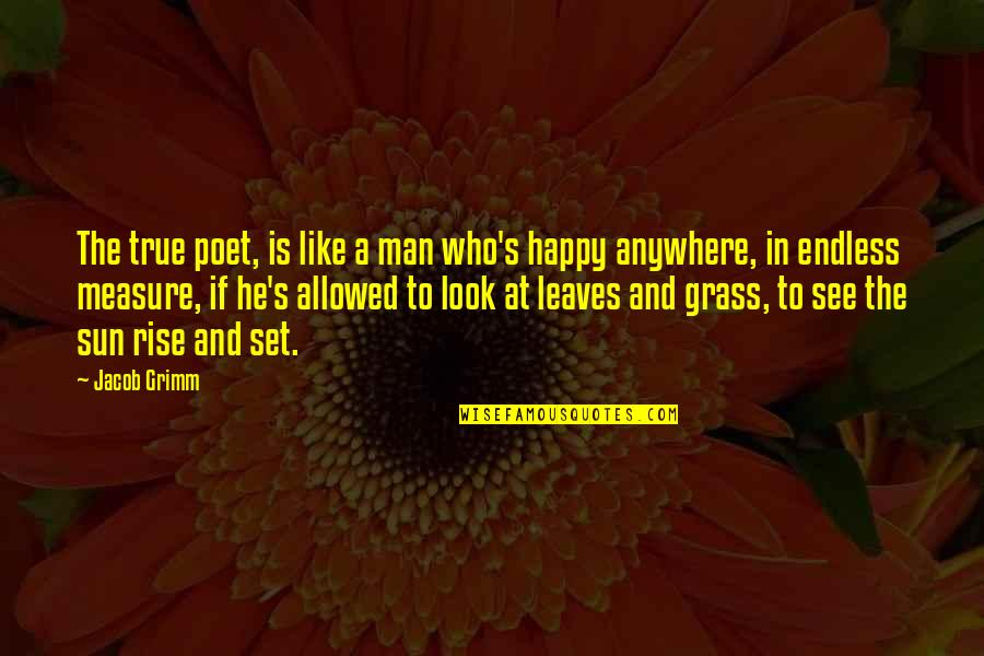 Grass's Quotes By Jacob Grimm: The true poet, is like a man who's