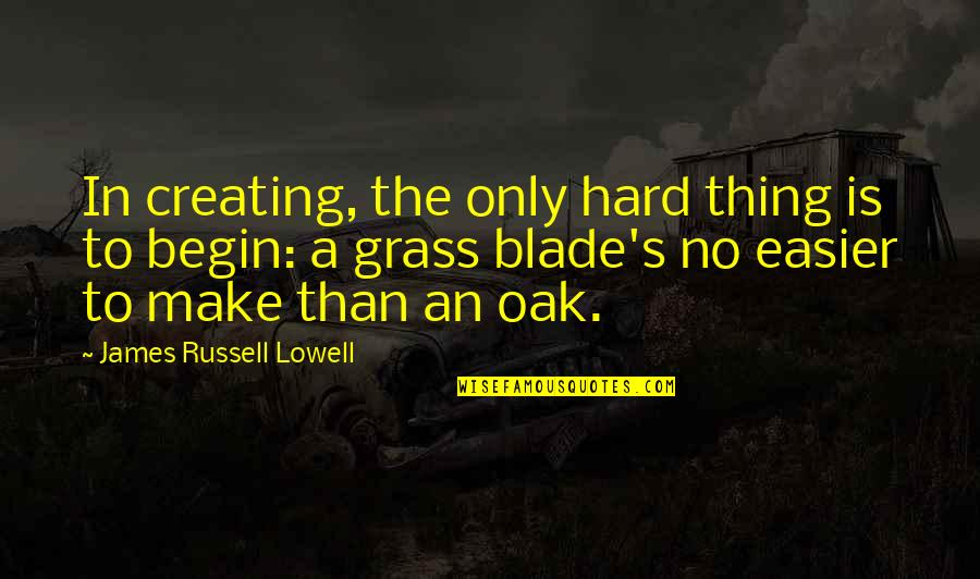 Grass's Quotes By James Russell Lowell: In creating, the only hard thing is to
