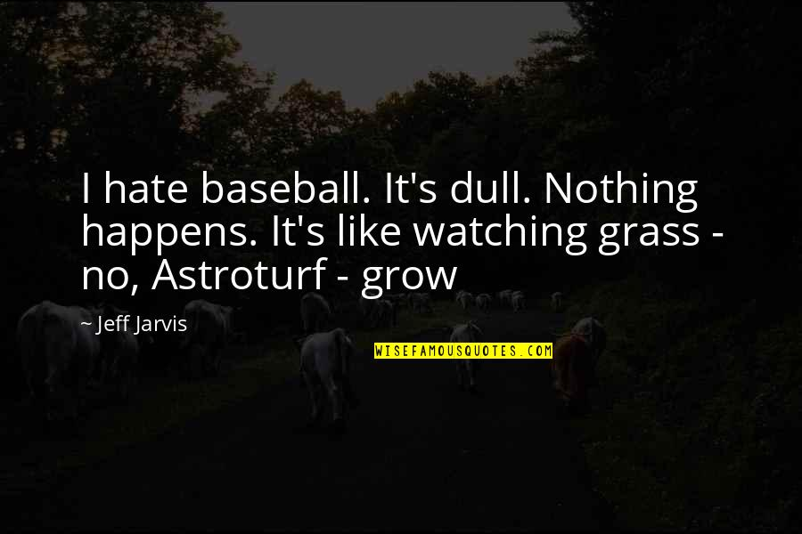 Grass's Quotes By Jeff Jarvis: I hate baseball. It's dull. Nothing happens. It's