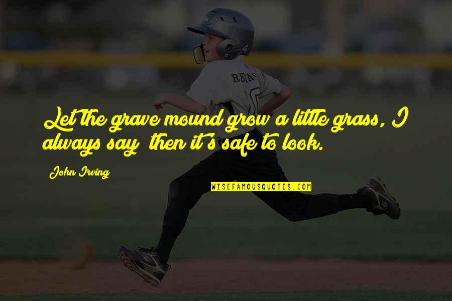 Grass's Quotes By John Irving: Let the grave mound grow a little grass,