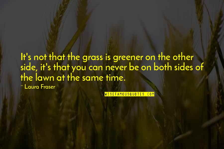 Grass's Quotes By Laura Fraser: It's not that the grass is greener on