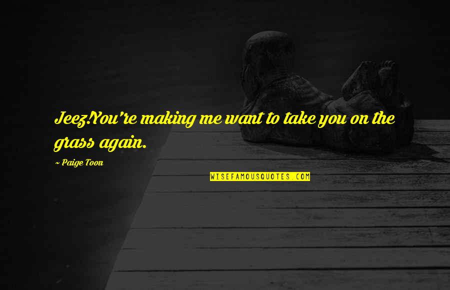 Grass's Quotes By Paige Toon: Jeez!You're making me want to take you on