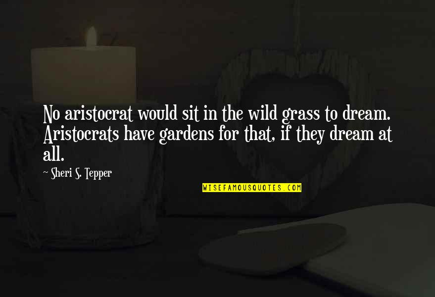 Grass's Quotes By Sheri S. Tepper: No aristocrat would sit in the wild grass