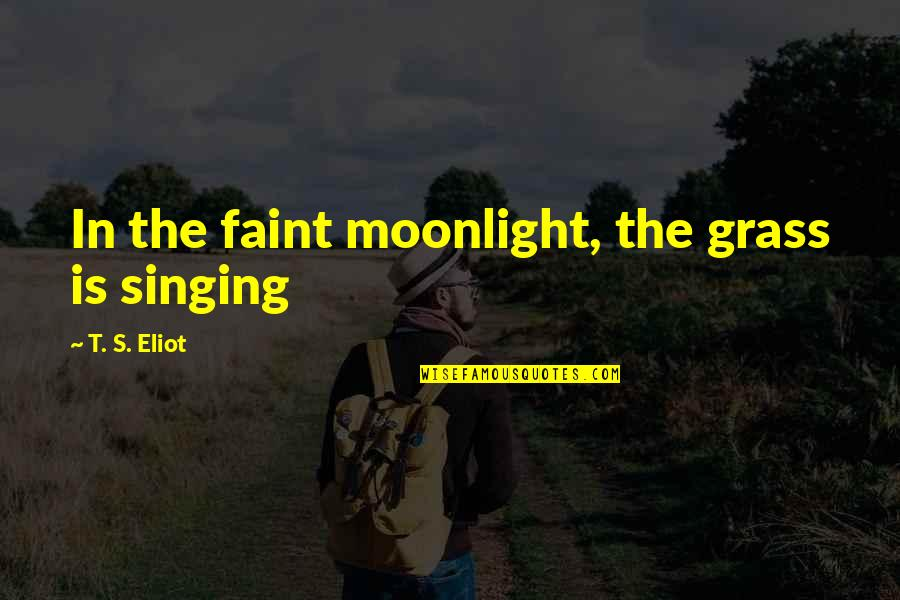 Grass's Quotes By T. S. Eliot: In the faint moonlight, the grass is singing