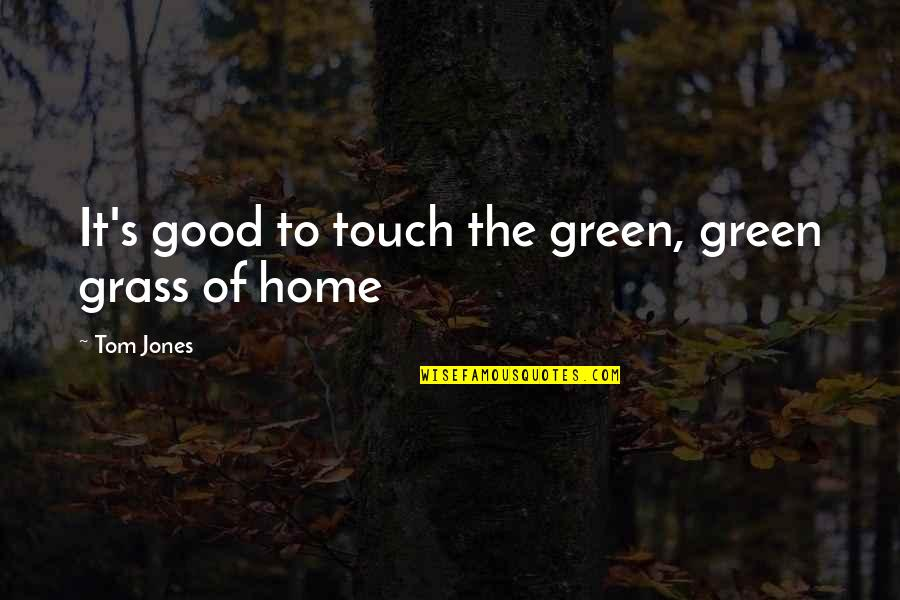 Grass's Quotes By Tom Jones: It's good to touch the green, green grass