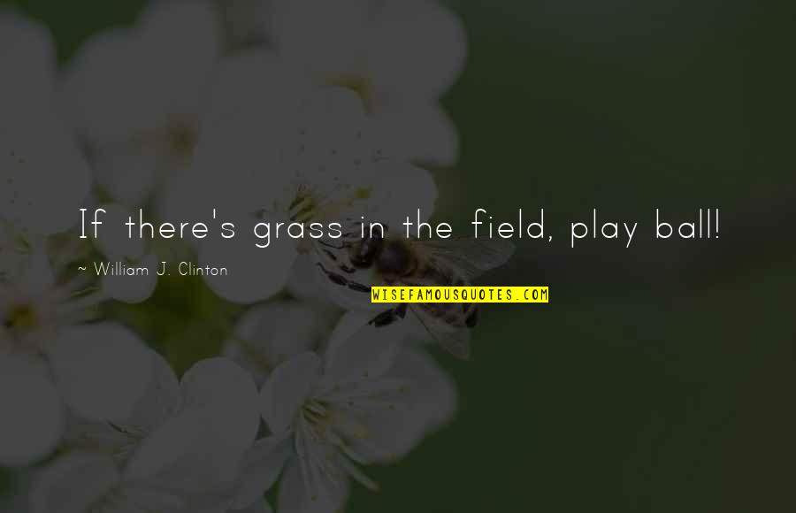 Grass's Quotes By William J. Clinton: If there's grass in the field, play ball!