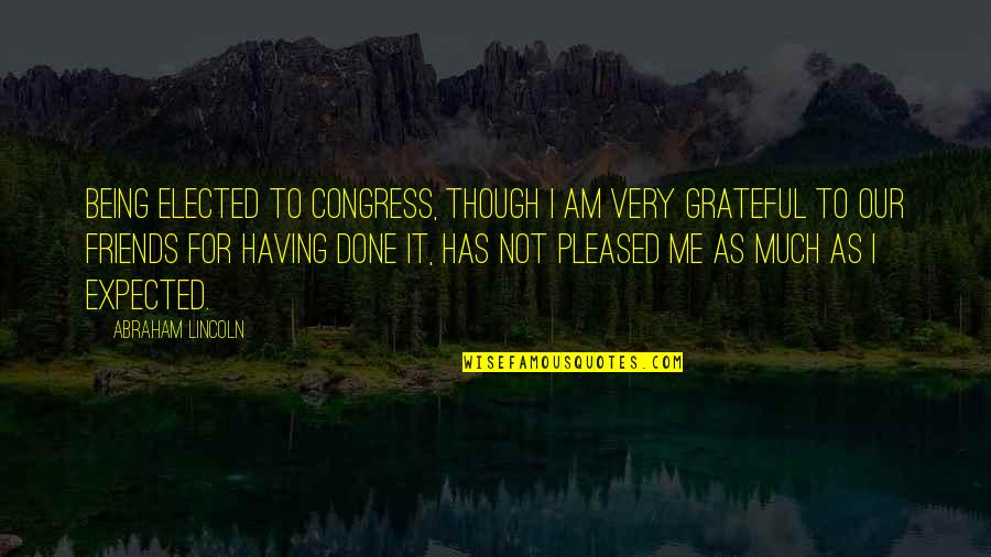 Grateful For My Friends Quotes By Abraham Lincoln: Being elected to Congress, though I am very