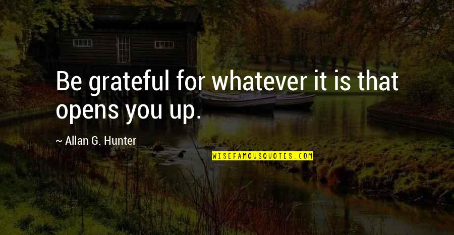 Grateful For You Quotes By Allan G. Hunter: Be grateful for whatever it is that opens